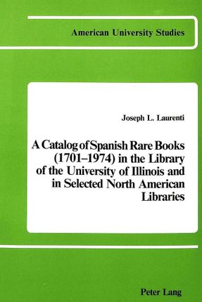 A Catalog of Spanish Rare Books (1701-1974) in the Library of the University of Illinois and in Selected North American Libraries