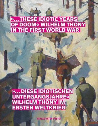 """""""... diese idiotischen Untergangsjahre"""" Wilhelm Thöny im Ersten Weltkrieg"""