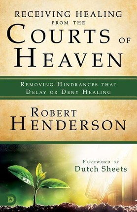 Receiving Healing from the Courts of Heaven: Removing Hindrances That Delay or Deny Healing