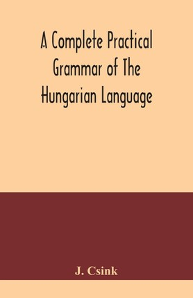 A complete practical grammar of the Hungarian language; with exercises, selections from the best authors, and vocabularies, to which is added a Histor