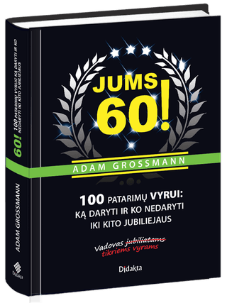 Jums 60 metų! 100 dalykų, kuriuos vyras privalo padaryti iki septyniasdešimtojo gimtadienio