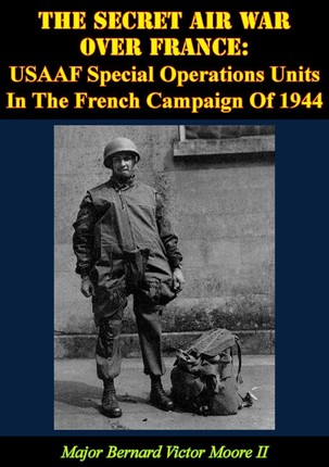 Secret Air War Over France: USAAF Special Operations Units In The French Campaign Of 1944
