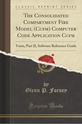 The Consolidated Compartment Fire Model (Ccfm) Computer Code Application Ccfm: Vents, Part II, Software Reference Guide (Classic Reprint)