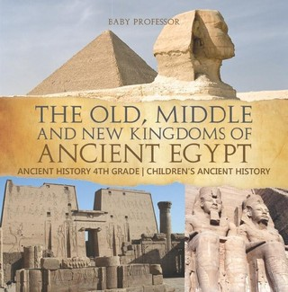 The Old, Middle and New Kingdoms of Ancient Egypt - Ancient History 4th Grade | Children's Ancient History