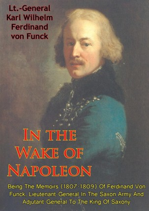 In The Wake Of Napoleon, Being The Memoirs (1807-1809) Of Ferdinand Von Funck,
