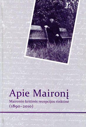 Apie Maironį: Maironio kritinės recepcijos rinktinė (1890-2010)