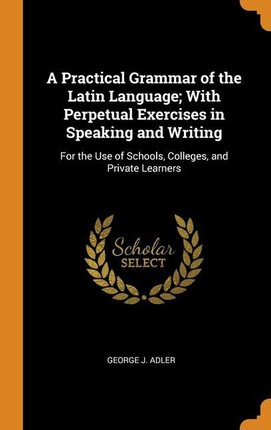A Practical Grammar of the Latin Language; With Perpetual Exercises in Speaking and Writing: For the Use of Schools, Colleges, and Private Learners