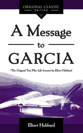 A Message to Garcia: The Original Plus Life Lessons by Elbert Hubbard