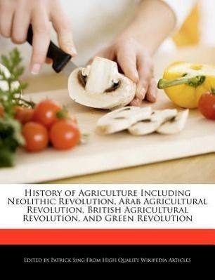 History of Agriculture Including Neolithic Revolution, Arab Agricultural Revolution, British Agricultural Revolution, and Green Revolution