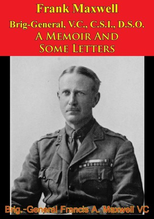 Frank Maxwell Brig-General, V.C., C.S.I., D.S.O. - A Memoir And Some Letters [Illustrated Edition]