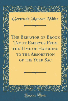 The Behavior of Brook Trout Embryos from the Time of Hatching to the Absorption of the Yolk Sac (Classic Reprint)