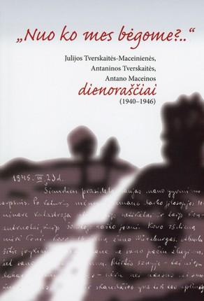 """""""Nuo ko mes bėgome?.."""" Julijos Tverskaitės-Maceinienės, Antaninos Tverskaitės ir Antano Maceinos dienoraščiai (1940–1946)"""