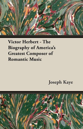 Victor Herbert - The Biography Of America's Greatest Composer Of Romantic Music
