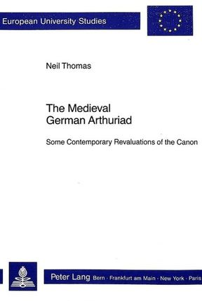 The Medieval German Arthuriad: Some Contemporary Revaluations of the Canon