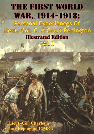 First World War, 1914-1918; Personal Experiences Of Lieut.-Col. C. A Court Repington Vol. I [Illustrated Edition]