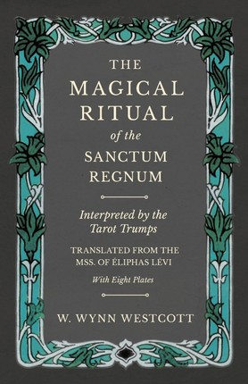 The Magical Ritual of the Sanctum Regnum - Interpreted by the Tarot Trumps - Translated from the Mss. of Éliphas Lévi - With Eight Plates