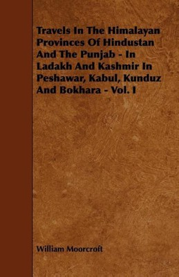 Travels in the Himalayan Provinces of Hindustan and the Punjab - In Ladakh and Kashmir in Peshawar, Kabul, Kunduz and Bokhara - Vol. I