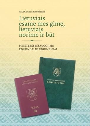 Lietuviais esame mes gimę, lietuviais norime ir būt: pilietybės išsaugojimo pagrindai ir argumentai