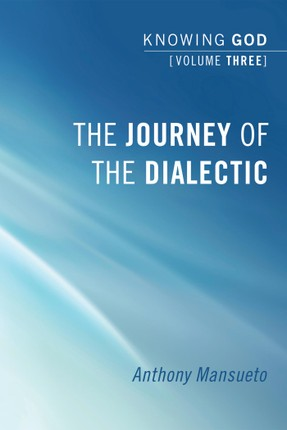 The Journey of the Dialectic: Knowing God, Volume 3