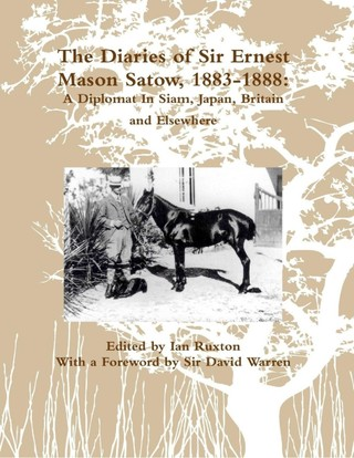 The Diaries of Sir Ernest Mason Satow, 1883-1888: A Diplomat In Siam, Japan, Britain and Elsewhere