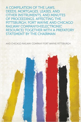 A Compilation of the Laws, Deeds, Mortgages, Leases, and Other Instruments, and Minutes of Proceedings, Affecting the Pittsburgh, Fort Wayne and Chicago Railway Company[h[electronic Resource] Together With a Prefatory Statement by the Chairman