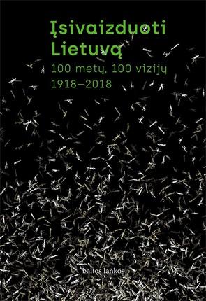 Įsivaizduoti Lietuvą: 100 metų, 100 vizijų, 1918-2018. Drąsus ir naujas būdas žvelgti į mūsų šalies praeitį