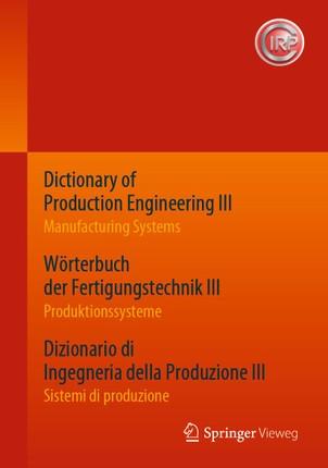 Dictionary of Production Engineering III - Manufacturing Systems     Wörterbuch der Fertigungstechnik III - Produktionssysteme     Dizionario di Ingegneria della Produzione III¿ - Sistemi di produzione