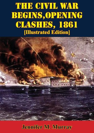 Civil War Begins, Opening Clashes, 1861 [Illustrated Edition]
