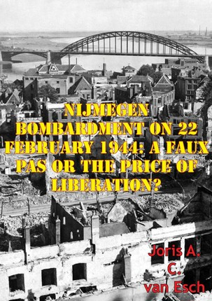 Nijmegen Bombardment On 22 February 1944: A Faux Pas Or The Price Of Liberation?