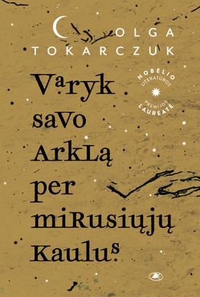 VARYK SAVO ARKLĄ PER MIRUSIŲJŲ KAULUS: nauja Nobelio premijos laureatės Olgos Tokarczuk knyga