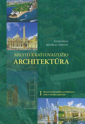 Miesto kraštovaizdžio architektūra. 1 tomas. Miesto kraštovaizdžio architektūros raida ir teorijos pagrindai