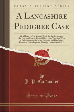 A Lancashire Pedigree Case: Or a History of the Various Trials for the Recovery of the Harrison Estates, from 1878 to 1886; Together with a Full A