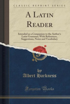 A Latin Reader: Intended as a Companion to the Author's Latin Grammar; With References, Suggestions, Notes and Vocabulary (Classic Rep