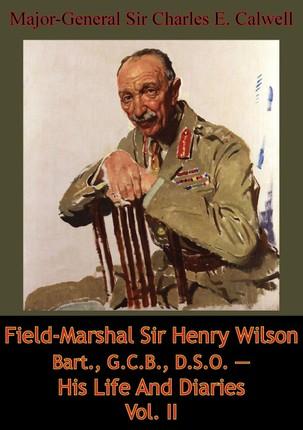 Field-Marshal Sir Henry Wilson Bart., G.C.B., D.S.O. - His Life And Diaries Vol. II