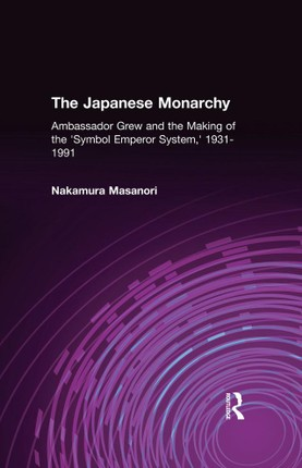 The Japanese Monarchy, 1931-91: Ambassador Grew and the Making of the Symbol Emperor System