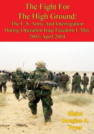 Fight For The High Ground: The U.S. Army And Interrogation During Operation Iraqi Freedom I, May 2003-April 2004