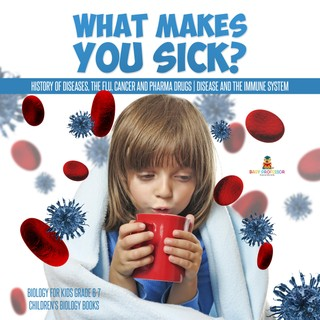 What Makes You Sick? : History of Diseases, The Flu, Cancer and Pharma Drugs   Disease and the Immune System   Biology for Kids Grade 6-7   Children's Biology Books