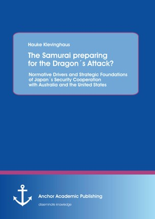 The Samurai preparing for the Dragon´s Attack? Normative Drivers and Strategic Foundations of Japan´s Security Cooperation with Australia and the United States