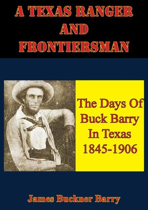 Texas Ranger And Frontiersman: The Days Of Buck Barry In Texas 1845-1906