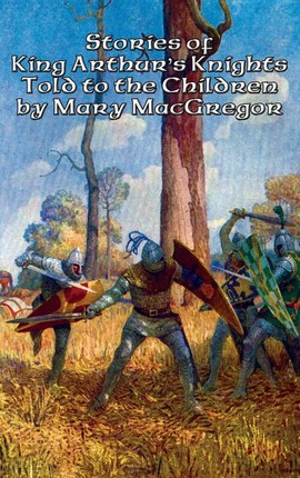 Stories of King Arthur's Knights Told to the Children by Mary MacGregor