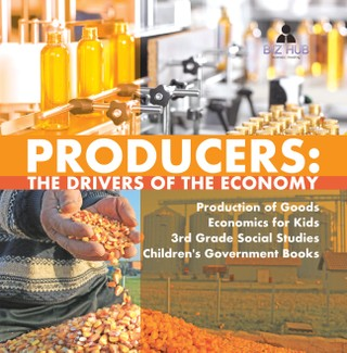 Producers : The Drivers of the Economy | Production of Goods | Economics for Kids | 3rd Grade Social Studies | Children's Government Books