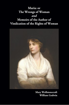 Maria, or the Wrongs of Woman and Memoirs of the Author of Vindication of the Rights of Woman