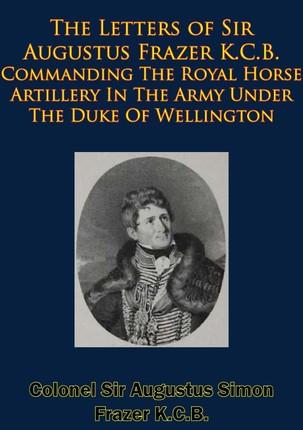 Letters of Sir Augustus Frazer K.C.B. Commanding The Royal Horse Artillery