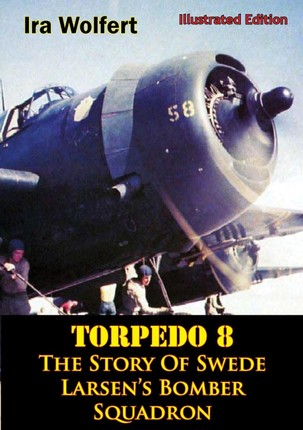 TORPEDO 8 - The Story Of Swede Larsen's Bomber Squadron [Illustrated Edition]