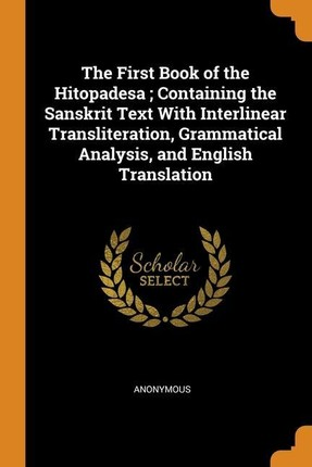 The First Book of the Hitopadesa; Containing the Sanskrit Text With Interlinear Transliteration, Grammatical Analysis, and English Translation