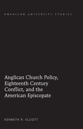Anglican Church Policy, Eighteenth Century Conflict, and the American Episcopate