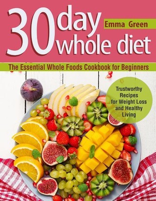 30 Day Whole Diet: The Essential Whole Foods Cookbook for Beginners. Trustworthy Recipes for Weight Loss and Healthy Living