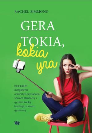 GERA TOKIA, KOKIA YRA: kaip padėti mergaitėms atsikratyti neįmanomų sėkmės standartų ir gyventi sveiką, laimingą, visavertį gyvenimą