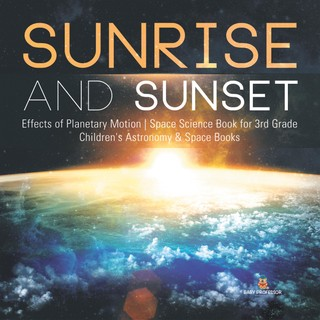 Sunrise and Sunset | Effects of Planetary Motion | Space Science Book for 3rd Grade | Children's Astronomy & Space Books