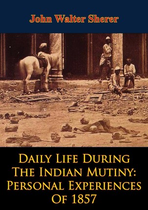 Daily Life During The Indian Mutiny: Personal Experiences Of 1857 [Illustrated Edition]